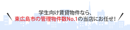 学生向け賃貸物件なら、東広島市の管理物件数No.1の当店にお任せ!